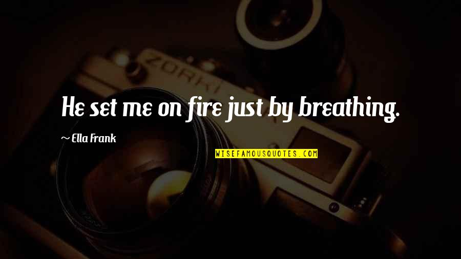 Mo Gunz Quotes By Ella Frank: He set me on fire just by breathing.