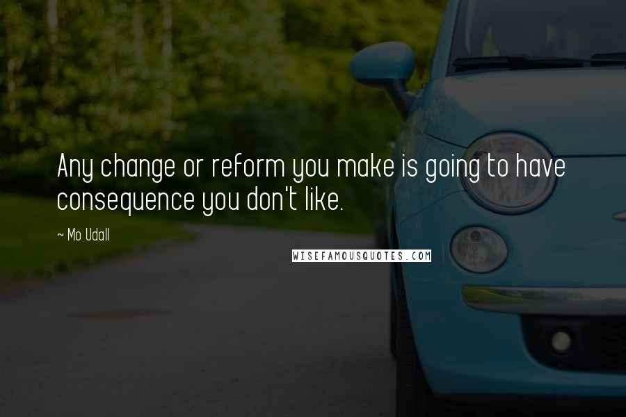 Mo Udall quotes: Any change or reform you make is going to have consequence you don't like.