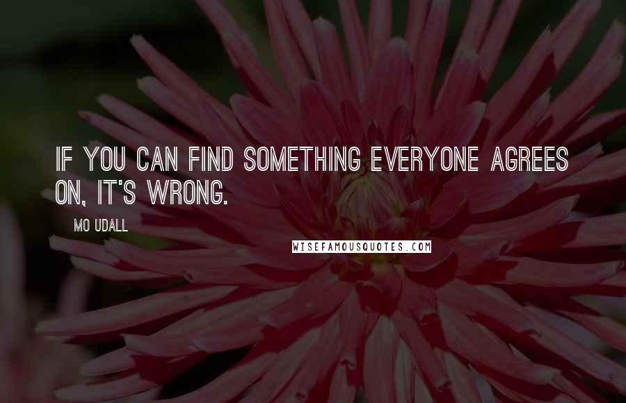 Mo Udall quotes: If you can find something everyone agrees on, it's wrong.