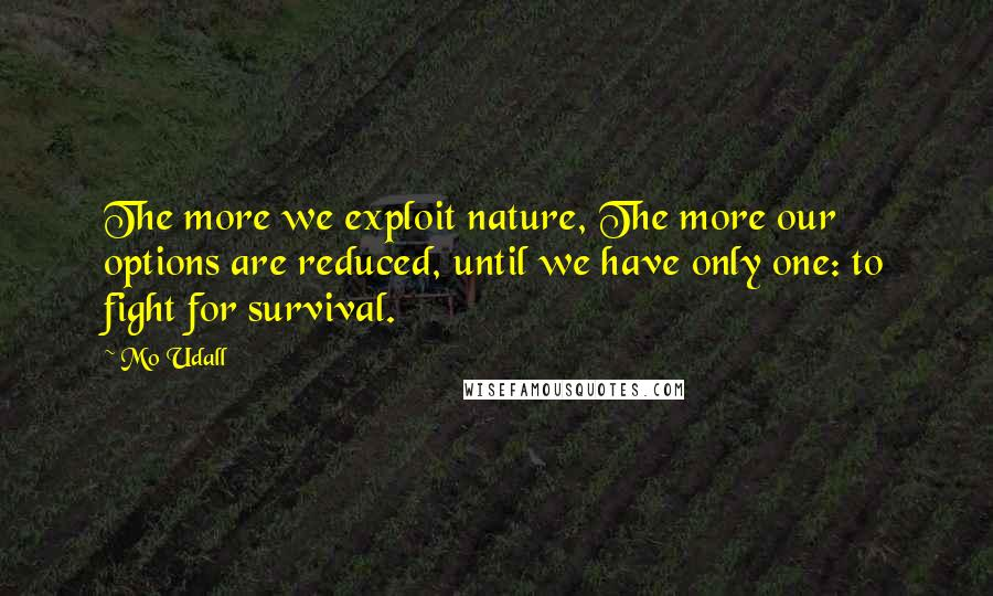 Mo Udall quotes: The more we exploit nature, The more our options are reduced, until we have only one: to fight for survival.