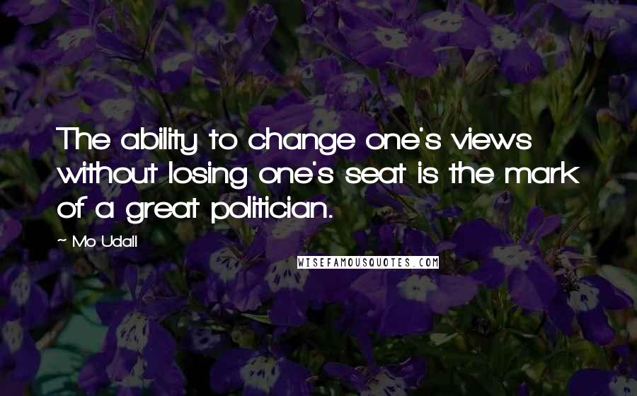 Mo Udall quotes: The ability to change one's views without losing one's seat is the mark of a great politician.