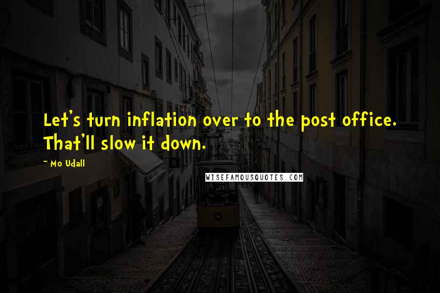Mo Udall quotes: Let's turn inflation over to the post office. That'll slow it down.