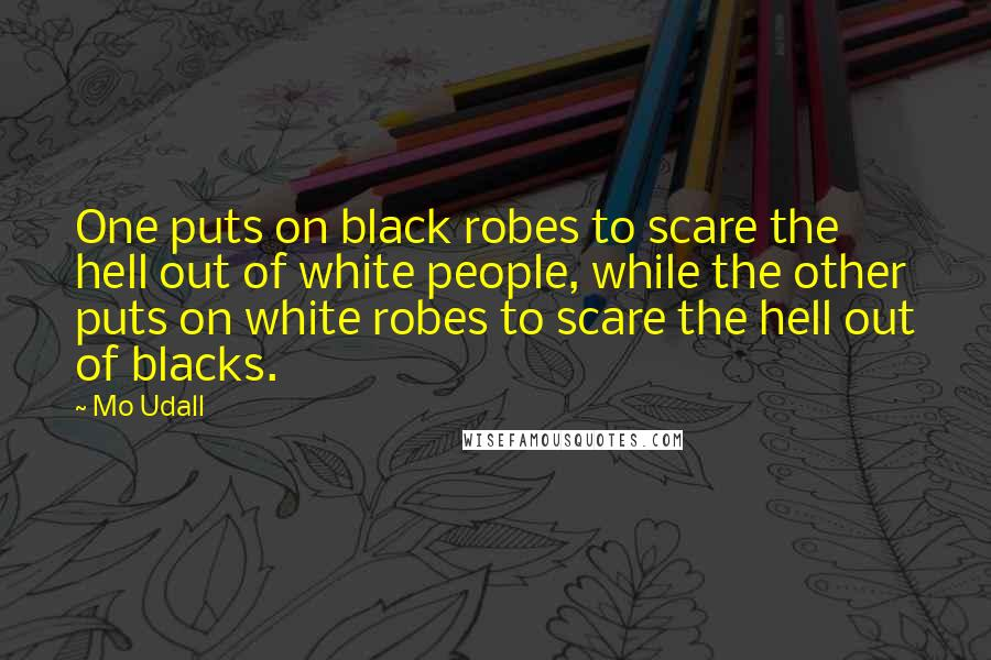 Mo Udall quotes: One puts on black robes to scare the hell out of white people, while the other puts on white robes to scare the hell out of blacks.