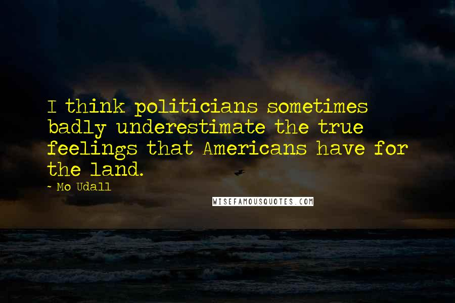 Mo Udall quotes: I think politicians sometimes badly underestimate the true feelings that Americans have for the land.