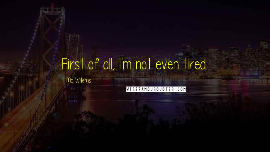 Mo Willems quotes: First of all, I'm not even tired.
