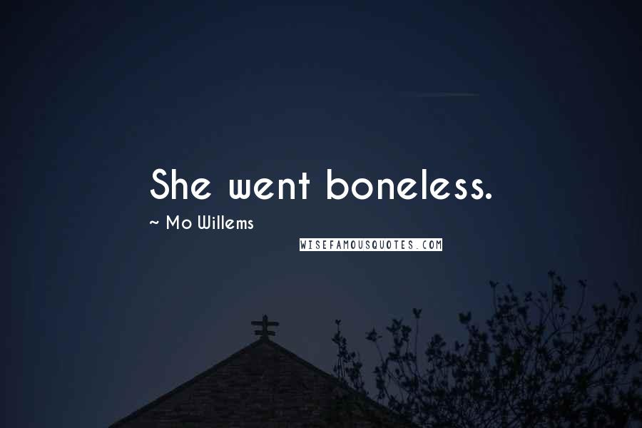 Mo Willems quotes: She went boneless.