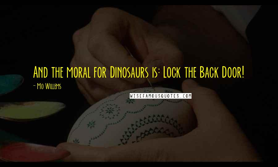 Mo Willems quotes: And the moral for Dinosaurs is: Lock the Back Door!