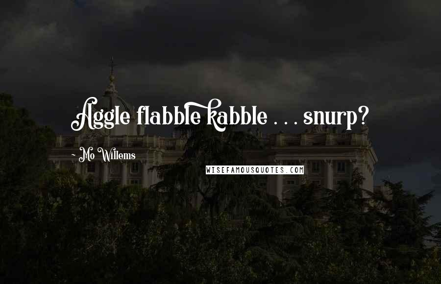Mo Willems quotes: Aggle flabble kabble . . . snurp?