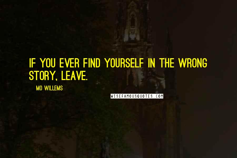 Mo Willems quotes: If you ever find yourself in the wrong story, leave.