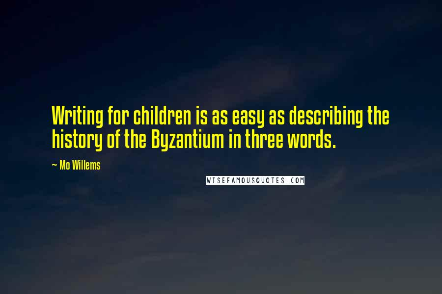 Mo Willems quotes: Writing for children is as easy as describing the history of the Byzantium in three words.