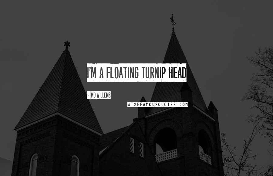 Mo Willems quotes: I'm a floating TURNIP HEAD