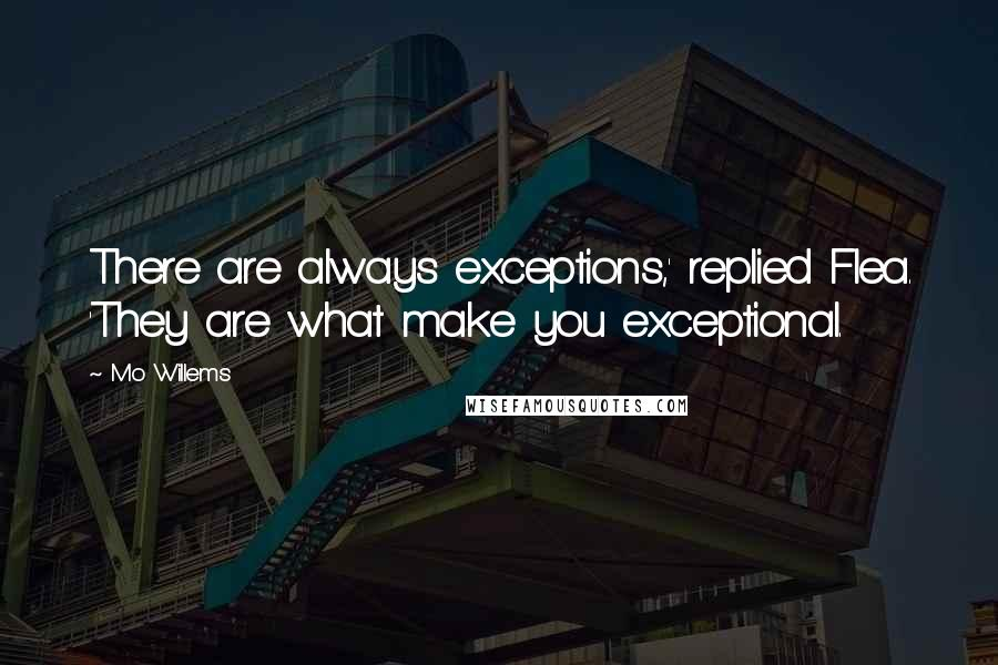 Mo Willems quotes: There are always exceptions,' replied Flea. 'They are what make you exceptional.
