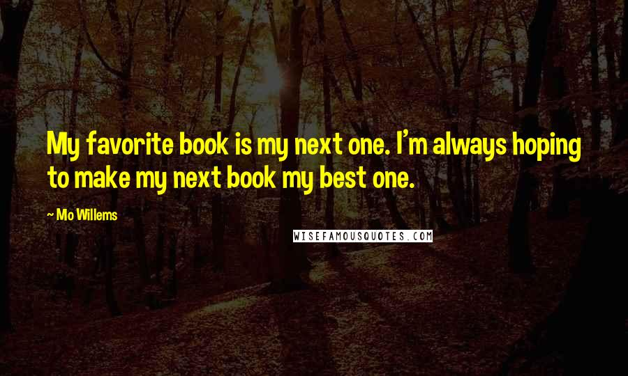 Mo Willems quotes: My favorite book is my next one. I'm always hoping to make my next book my best one.