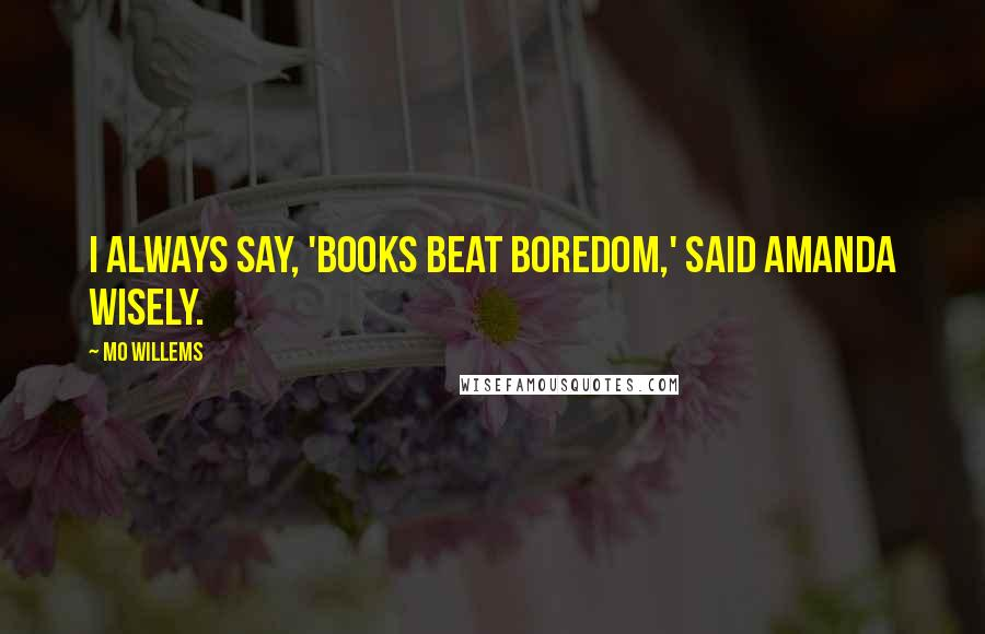 Mo Willems quotes: I always say, 'Books beat boredom,' said Amanda wisely.