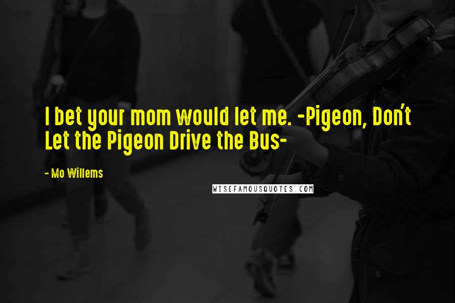 Mo Willems quotes: I bet your mom would let me. -Pigeon, Don't Let the Pigeon Drive the Bus-