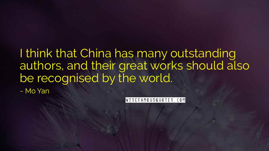 Mo Yan quotes: I think that China has many outstanding authors, and their great works should also be recognised by the world.