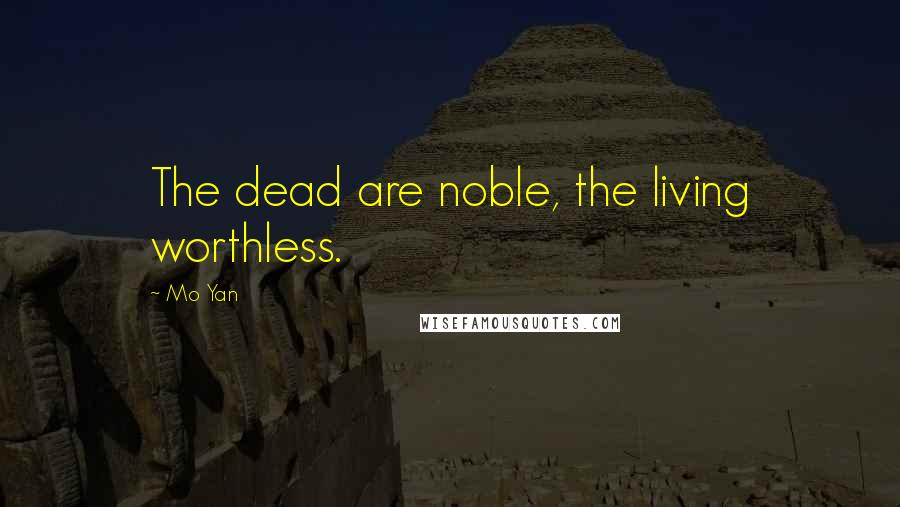 Mo Yan quotes: The dead are noble, the living worthless.