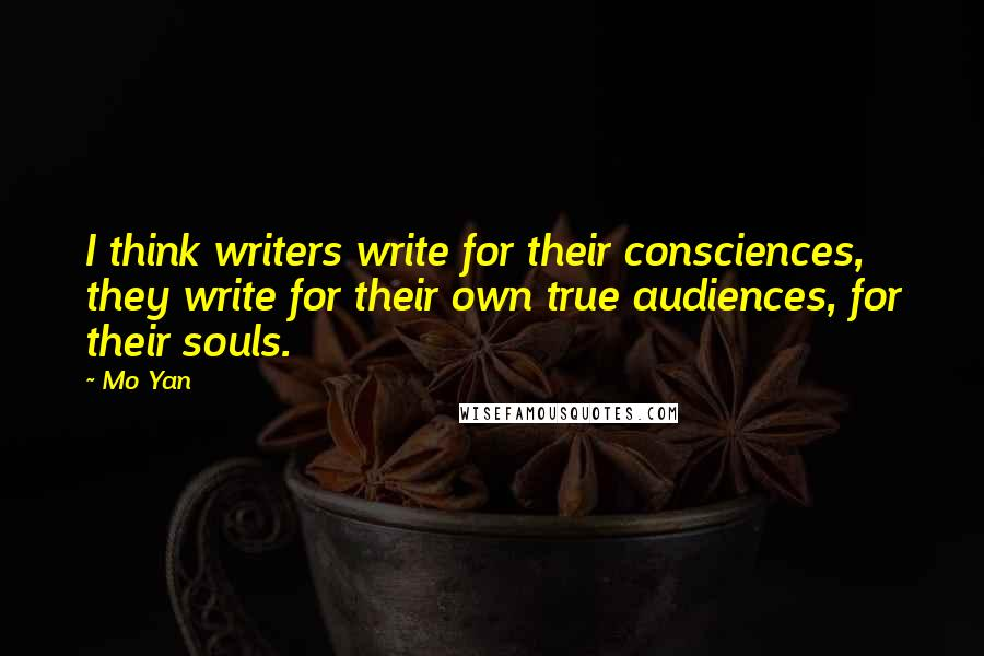 Mo Yan quotes: I think writers write for their consciences, they write for their own true audiences, for their souls.