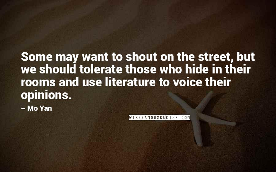 Mo Yan quotes: Some may want to shout on the street, but we should tolerate those who hide in their rooms and use literature to voice their opinions.