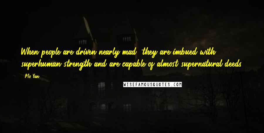 Mo Yan quotes: When people are driven nearly mad, they are imbued with superhuman strength and are capable of almost supernatural deeds.