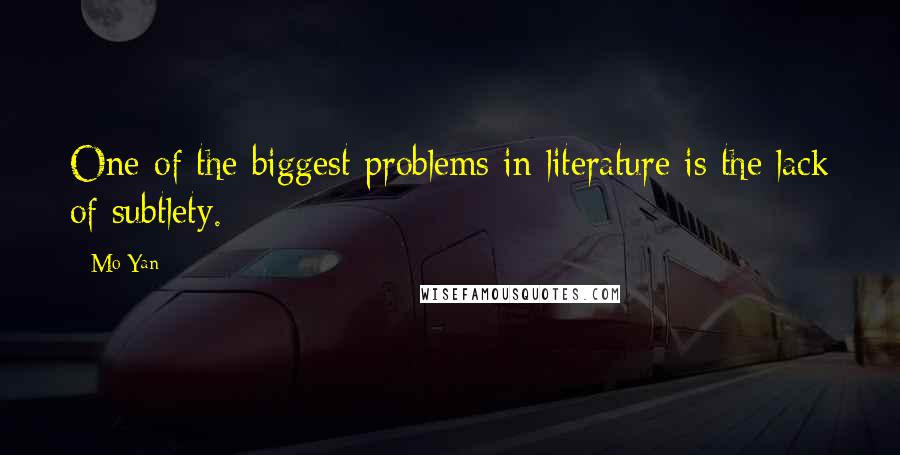 Mo Yan quotes: One of the biggest problems in literature is the lack of subtlety.