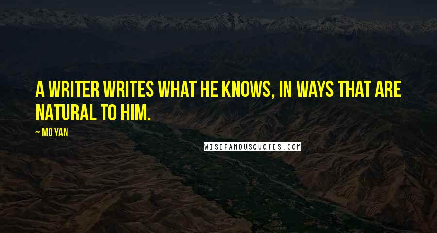 Mo Yan quotes: A writer writes what he knows, in ways that are natural to him.
