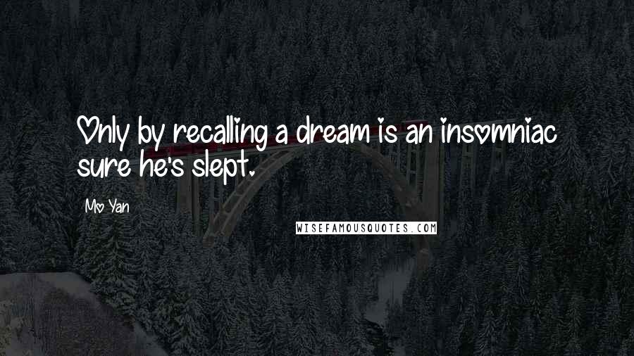 Mo Yan quotes: Only by recalling a dream is an insomniac sure he's slept.