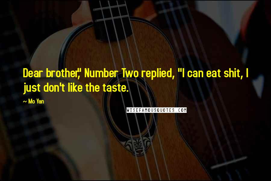 "Mo Yan quotes: Dear brother,"" Number Two replied, ""I can eat shit, I just don't like the taste."