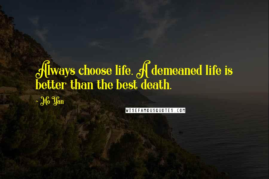 Mo Yan quotes: Always choose life. A demeaned life is better than the best death.
