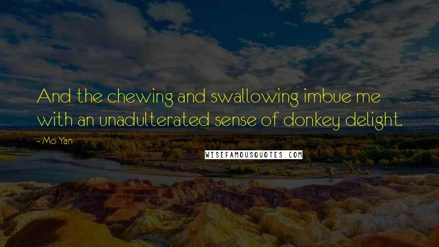 Mo Yan quotes: And the chewing and swallowing imbue me with an unadulterated sense of donkey delight.
