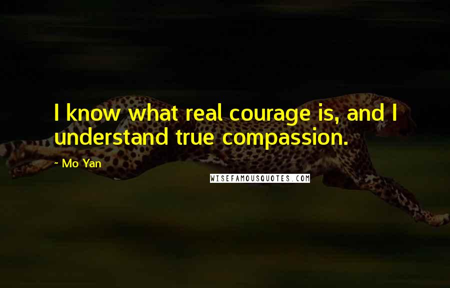 Mo Yan quotes: I know what real courage is, and I understand true compassion.