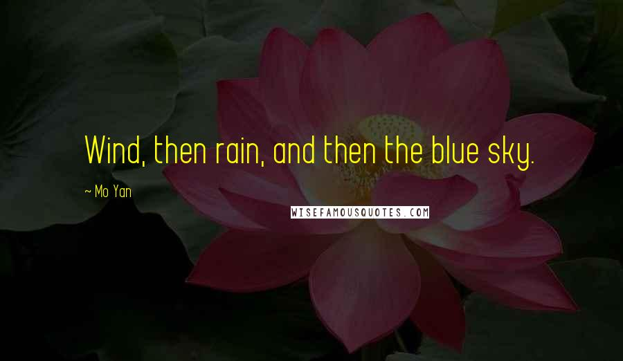 Mo Yan quotes: Wind, then rain, and then the blue sky.