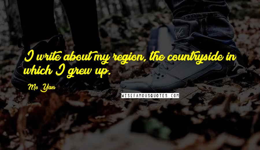 Mo Yan quotes: I write about my region, the countryside in which I grew up.