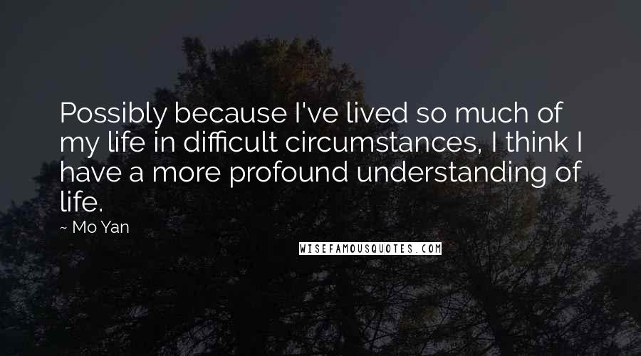 Mo Yan quotes: Possibly because I've lived so much of my life in difficult circumstances, I think I have a more profound understanding of life.