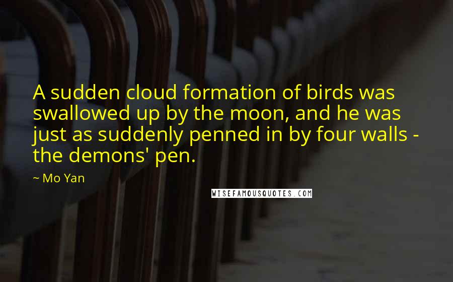 Mo Yan quotes: A sudden cloud formation of birds was swallowed up by the moon, and he was just as suddenly penned in by four walls - the demons' pen.