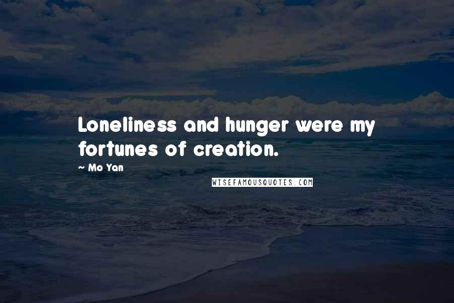 Mo Yan quotes: Loneliness and hunger were my fortunes of creation.