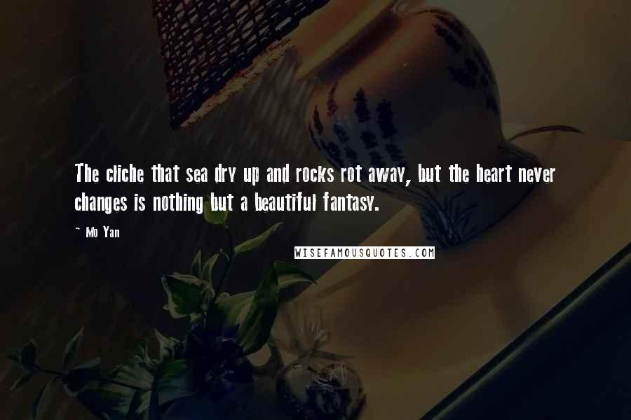 Mo Yan quotes: The cliche that sea dry up and rocks rot away, but the heart never changes is nothing but a beautiful fantasy.