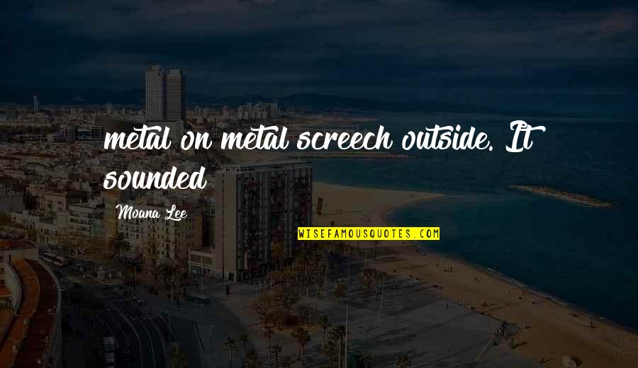 Moana's Quotes By Moana Lee: metal on metal screech outside. It sounded