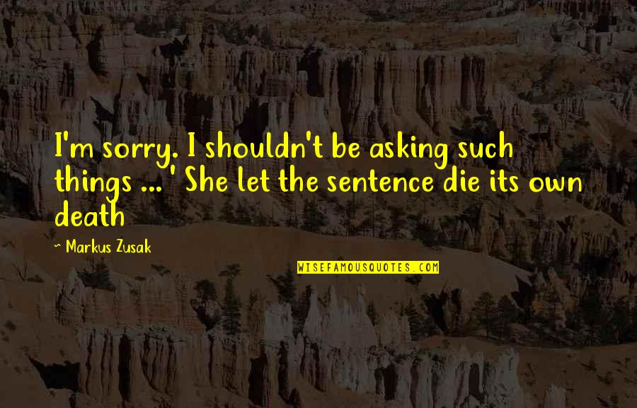 Moanest Quotes By Markus Zusak: I'm sorry. I shouldn't be asking such things