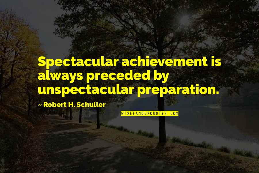 Moanest Quotes By Robert H. Schuller: Spectacular achievement is always preceded by unspectacular preparation.