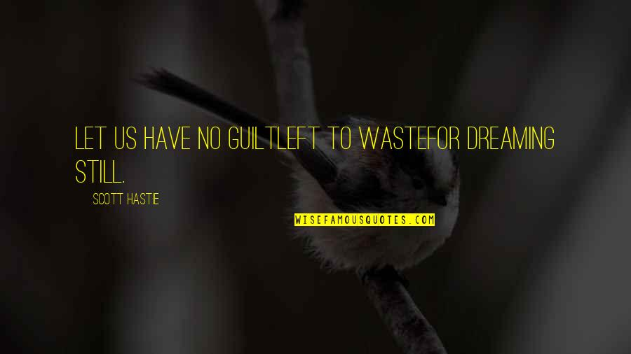 Moanest Quotes By Scott Hastie: Let us have no guiltLeft to wasteFor dreaming