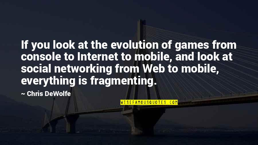 Mobile 9 Quotes By Chris DeWolfe: If you look at the evolution of games