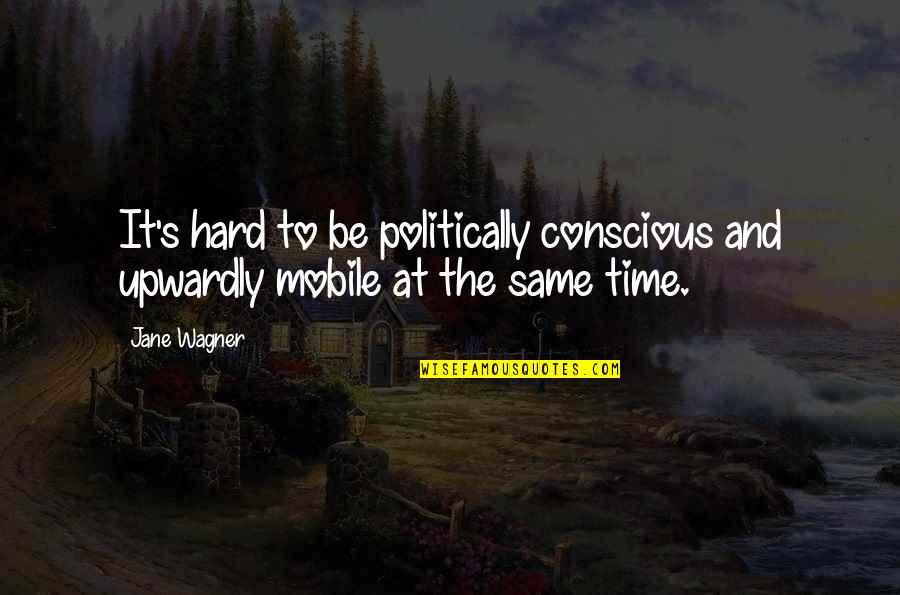 Mobile 9 Quotes By Jane Wagner: It's hard to be politically conscious and upwardly