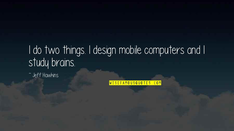Mobile 9 Quotes By Jeff Hawkins: I do two things. I design mobile computers