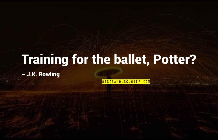 Mobile Developer Quotes By J.K. Rowling: Training for the ballet, Potter?