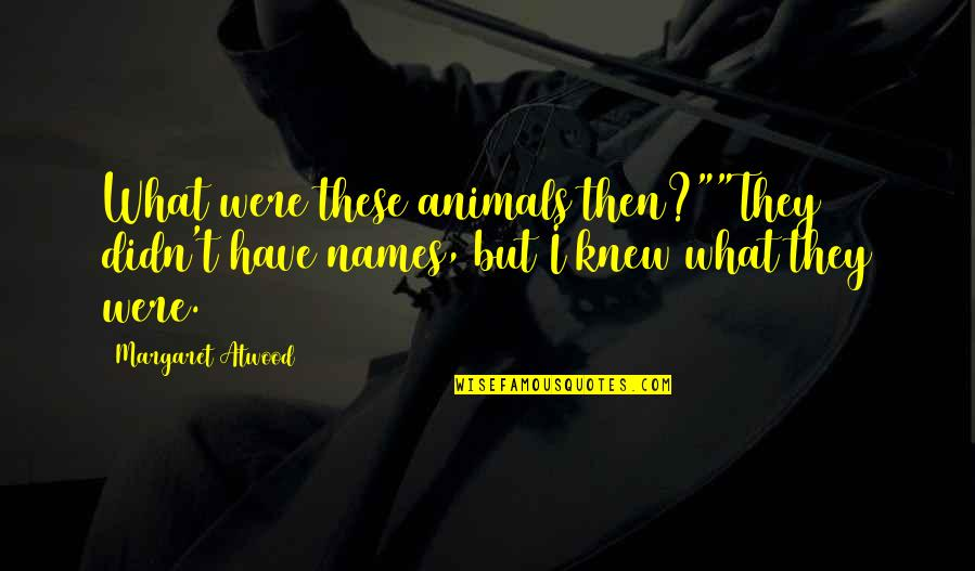 "Mobile Developer Quotes By Margaret Atwood: What were these animals then?""""They didn't have names,"