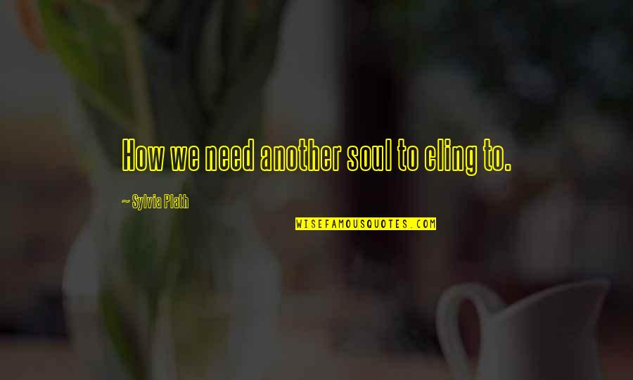 Mobile Developer Quotes By Sylvia Plath: How we need another soul to cling to.