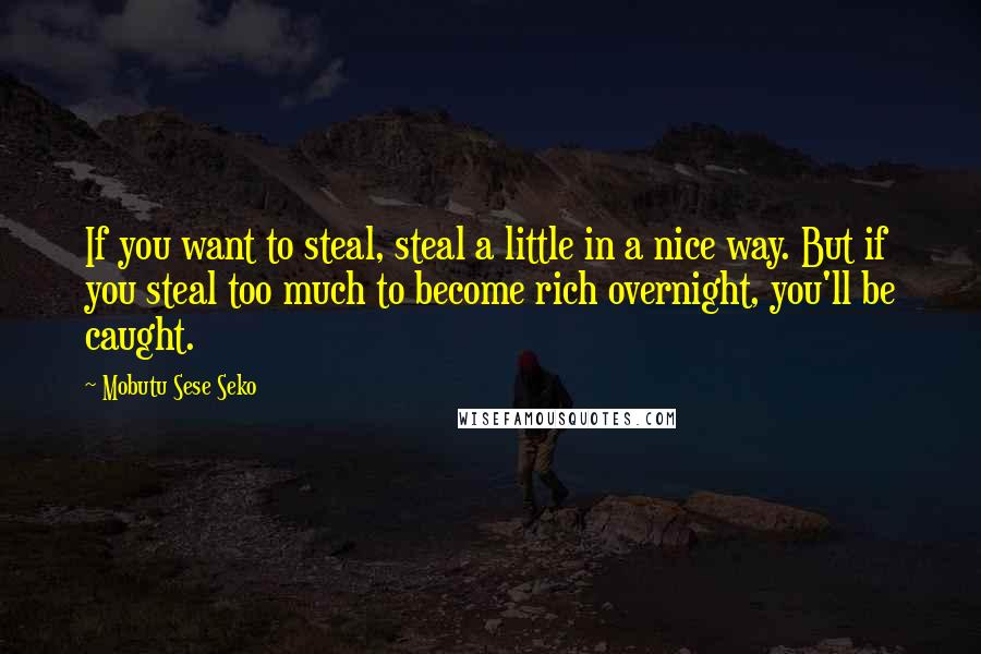 Mobutu Sese Seko quotes: If you want to steal, steal a little in a nice way. But if you steal too much to become rich overnight, you'll be caught.