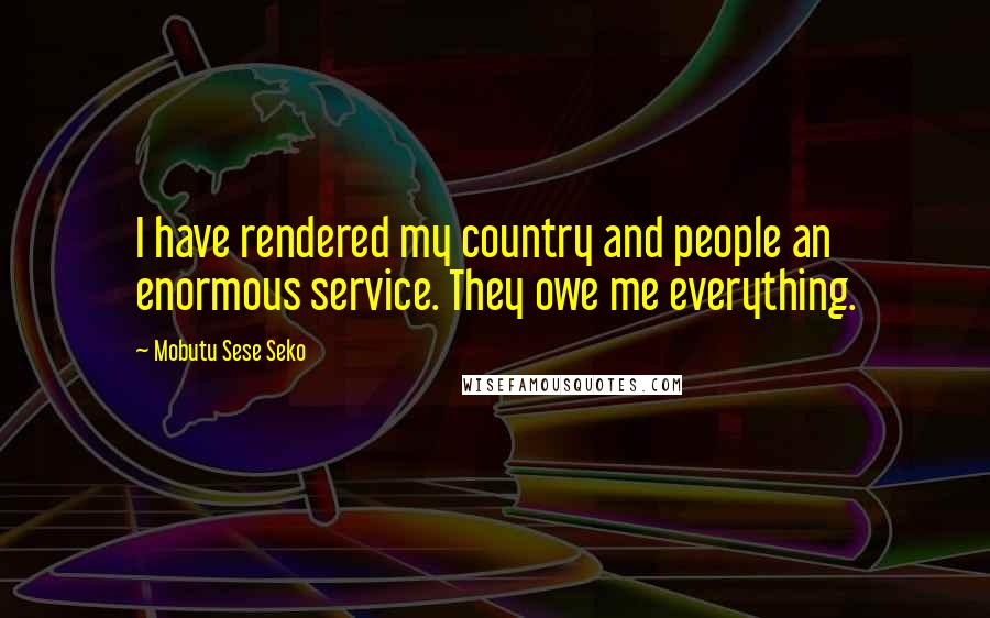 Mobutu Sese Seko quotes: I have rendered my country and people an enormous service. They owe me everything.