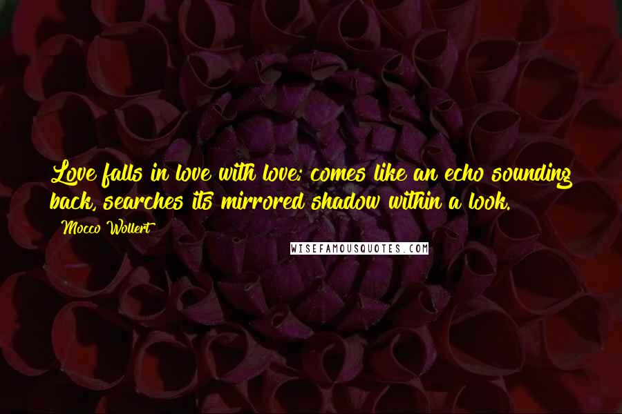 Mocco Wollert quotes: Love falls in love with love; comes like an echo sounding back, searches its mirrored shadow within a look.